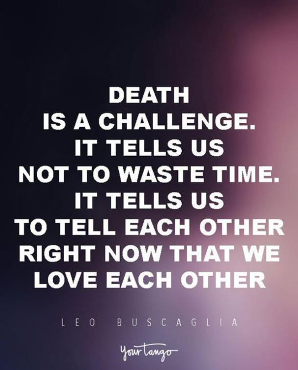 Death is a challenge. It tells us not to waste time. It tell us to tell each other right now that we love each other. Leo Buscaglia