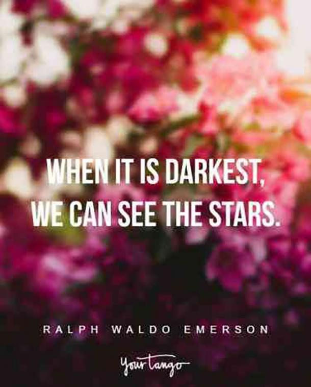 When it is darkest, we can see the stars. Ralph Waldo Emerson