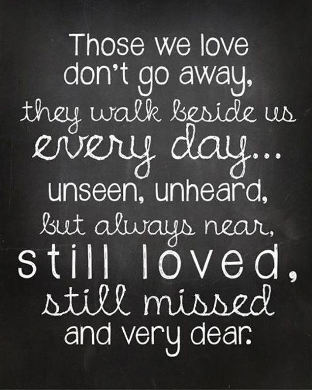 Those we love don't go away, they walk beside us every day...unseen, unheard, but always near, still loved, still missed, and very dear.