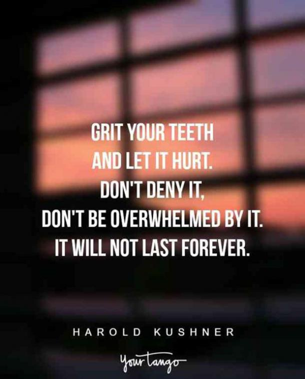 Grit your teeth and let it hurt. Don't deny it, don't be overwhelmed by it. It will not last forever. Rabbi Harold Kushner