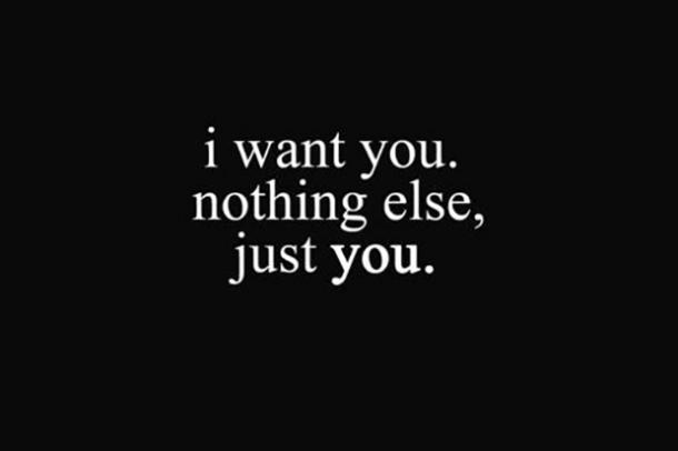 I want you. Nothing else, just you.