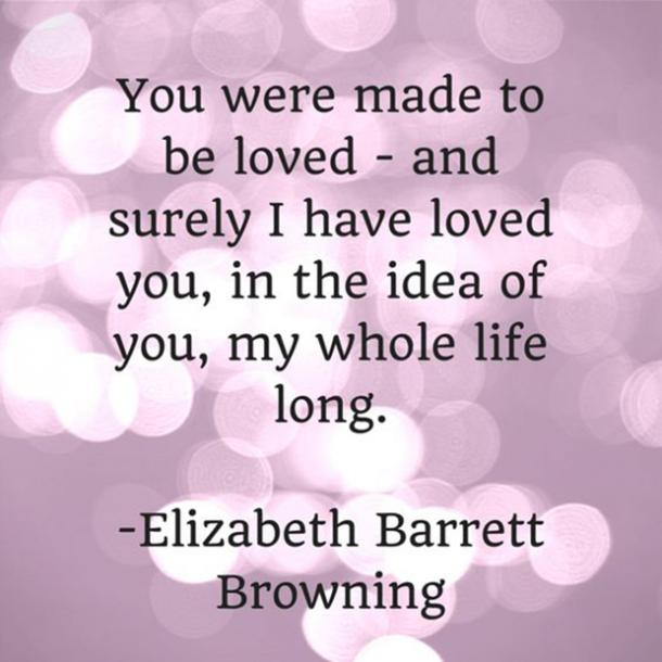 You were made to be loved—and surely I have loved you, in the idea of you, my whole life long.
