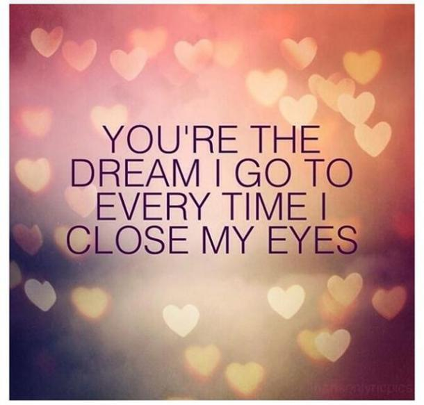 You're the dream I go to every time I close my eyes.