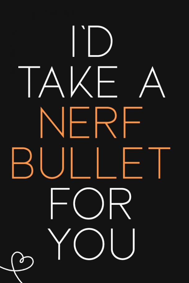 I'd take a nerf bullet for you.