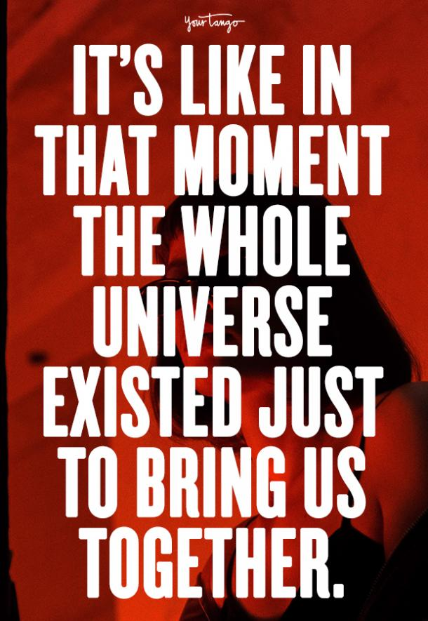 It's like in that moment the whole universe existed just to bring us together.