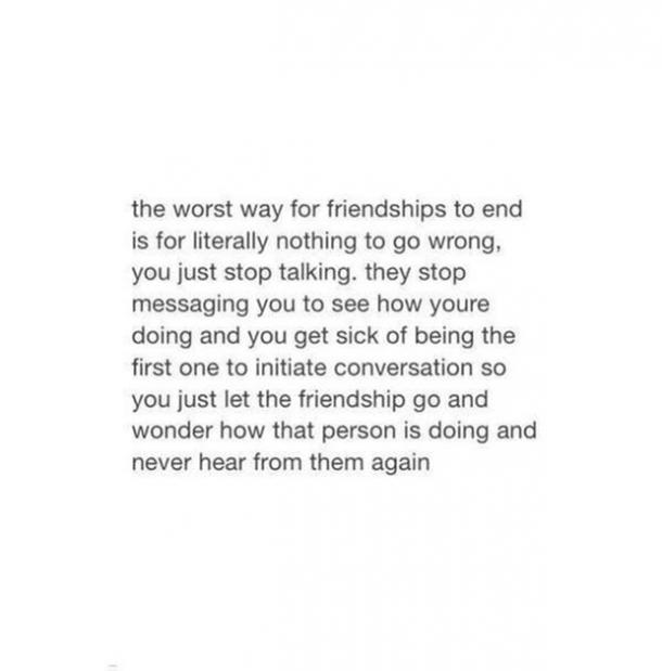 The worst way for friendships to end is for literally nothing to go wrong, you just stop talking. They stop messaging you to see how you're doing and you get sick of being the first one to initiate conversation so you just let the friendship go and wonder how that person is doing and never hear form them again.