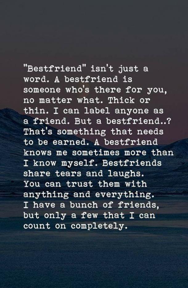 Bestfriend isn't just a word. A best friend is someone who's there for you, no matter what. Thick or thin. I can label anyone as a friend. But as bestfriend ... ? That's something that needs to be earned. A bestfriend knows me sometimes more than I know myself. Bestfriends share tears and laughs. You can trust them with anything and everything. I have a bunch of friends, but only a few that I can count on completely.