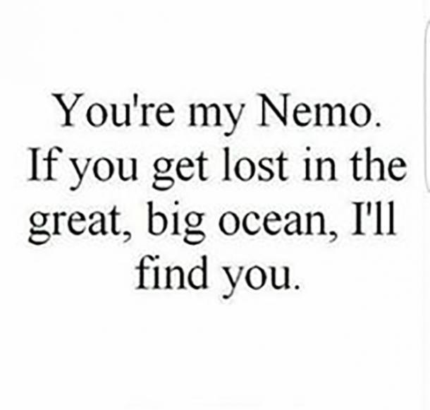 You're my Nemo. If you get lost in the great big ocean, I'll find you.