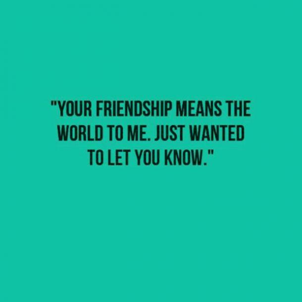 Your friendship means the world to me. Just wanted to let you know.