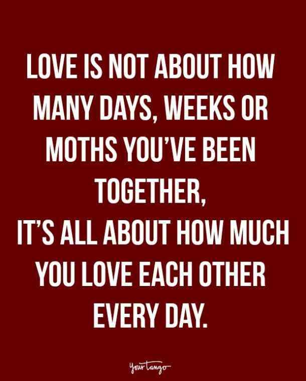 Love is not about how many days, weeks or moths you've been together, it's all about how much you love each other every day.