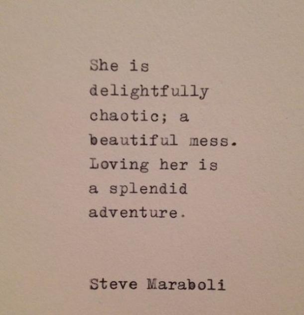 She is delightfully chaotic; a beautiful mess. Loving her is a splendid adventure. ​Steve Maraboli