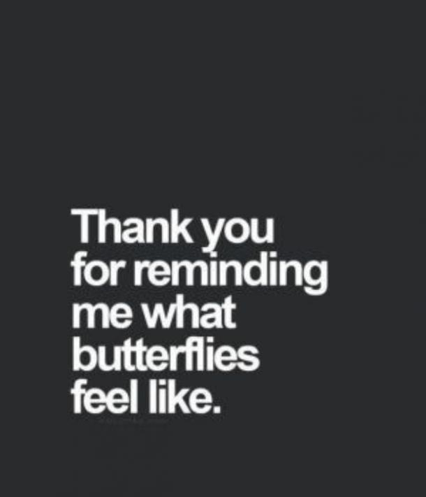 Thank you for reminding me what butterflies feel like. Unknown
