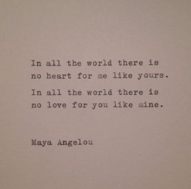 In all the world there is no heart for me like yours. In all the world there is no love for you like mine. Maya Angelou