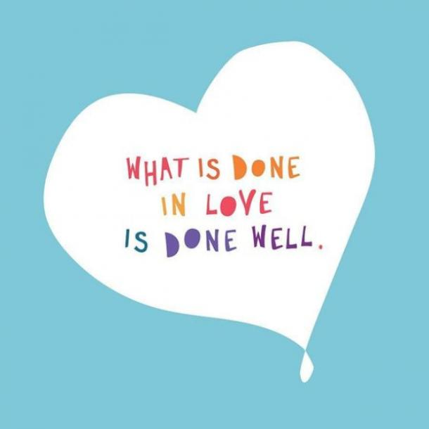 What is done in love is done well. Vincent van Gogh