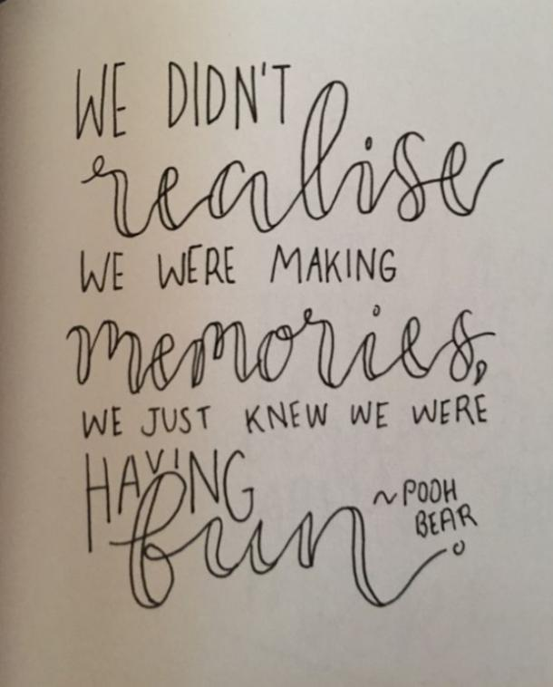 We didn't realize we were making memories, we just knew we were having fun. ​A. A. Milne