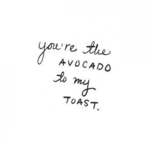 You're the avocado to my toast.