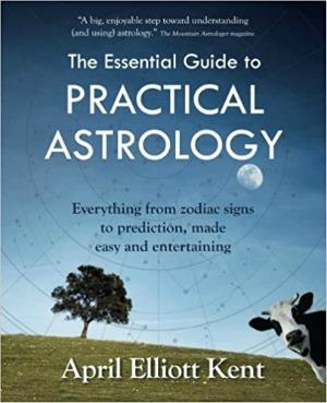 The Essential Guide to Practical Astrology by April Elliott Kent