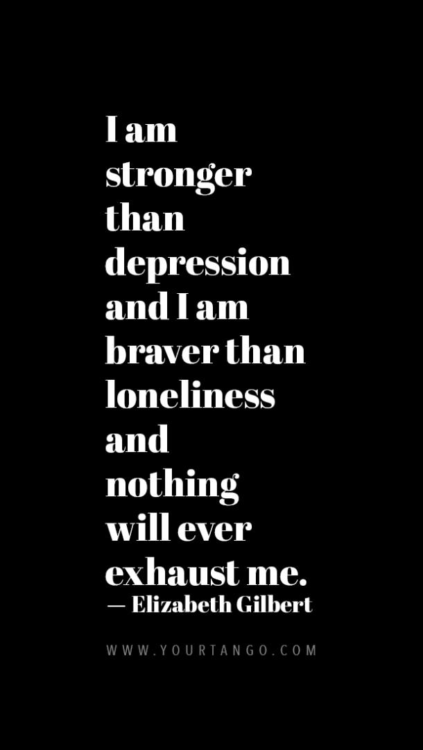 I am stronger than Depression and I am braver than Loneliness and nothing will ever exhaust me.