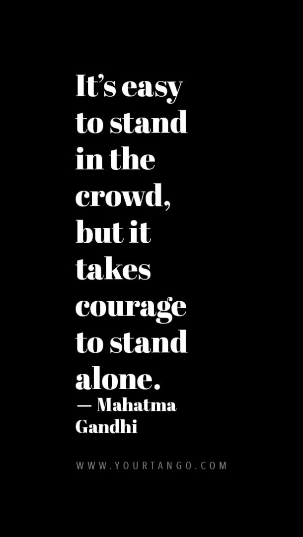 It's easy to stand in the crowd but it takes courage to stand alone.