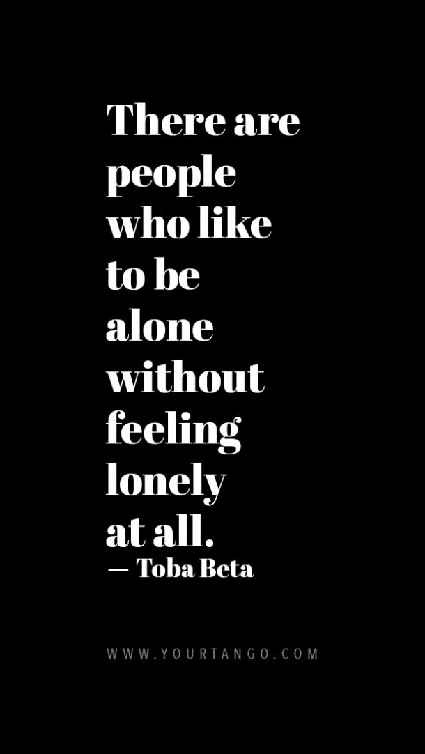 There are people who like to be alone without feeling lonely at all.