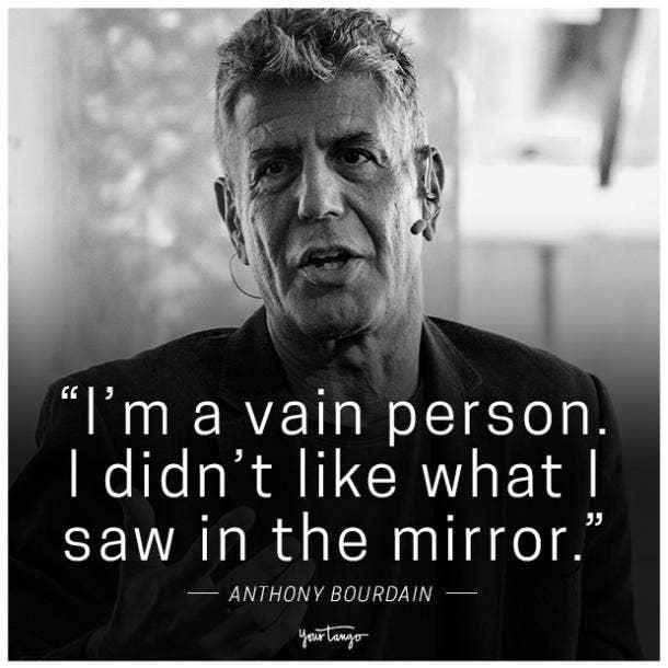 """I'm a vain person. I didn't like what I saw in the mirror."" -Anthony Bourdain"