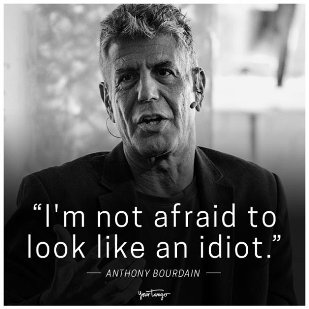 """""""I'm not afraid to look like an idiot."""" - Anthony Bourdain"""