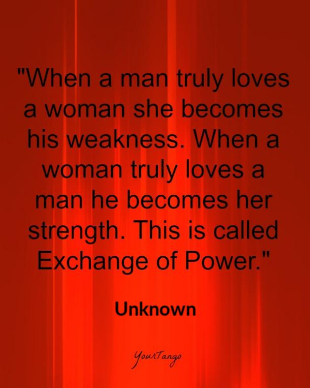 When a man truly loves a woman she becomes his weakness. When a woman truly loves a man he becomes her strength. This is called Exchange of Power.