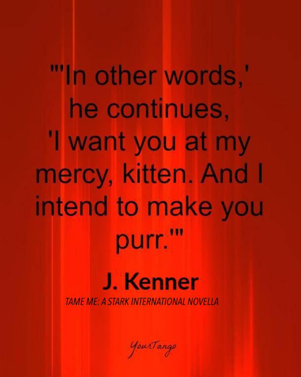 In other words, he continues, I want you at my mercy, kitten. And I intend to make you purr. J. Kenner