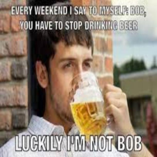 beer memes every weekend i say bob stop drinking