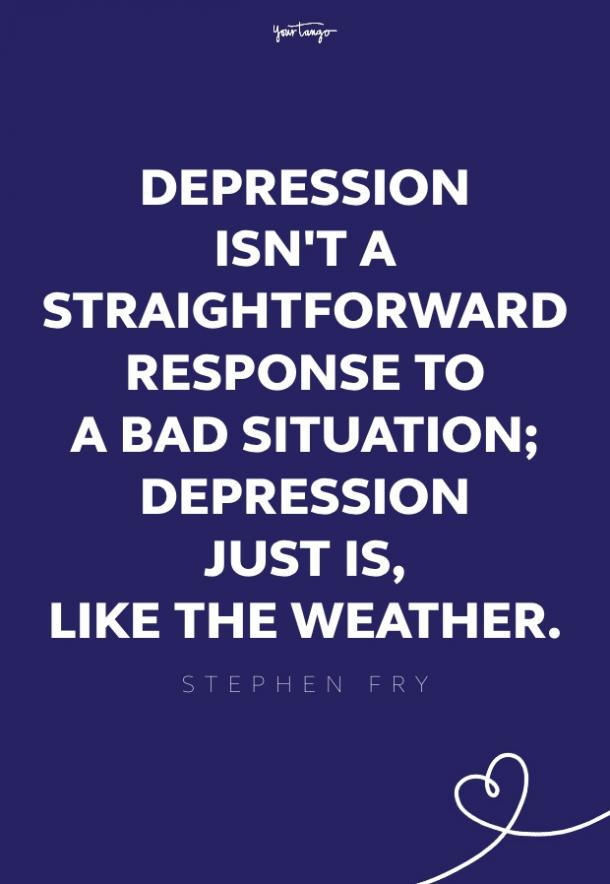 If you know someone who's depressed, please resolve never to ask them why. Depression isn't a straightforward response to a bad situation; depression just is, like the weather.