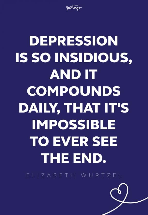 A human being can survive almost anything, as long as she sees the end in sight. But depression is so insidious, and it compounds daily, that it's impossible to ever see the end.