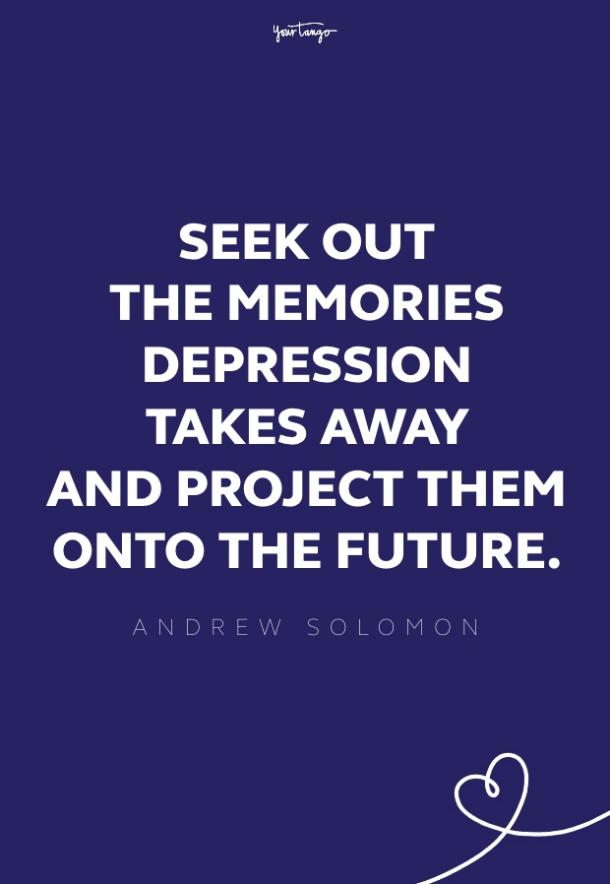 Seek out the memories depression takes away and project them into the future.