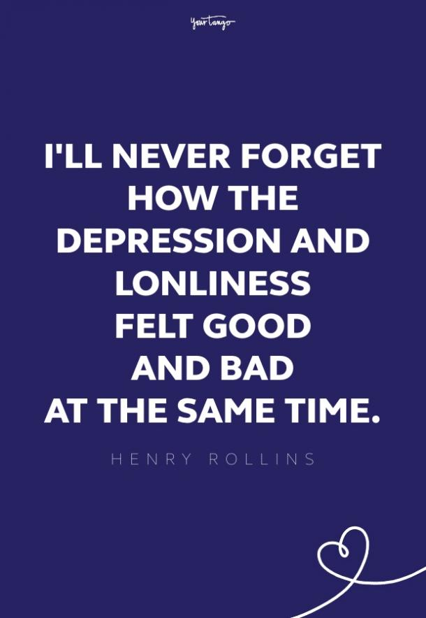 I'll never forget how the depression and loneliness felt good and bad at the same time. Still does.