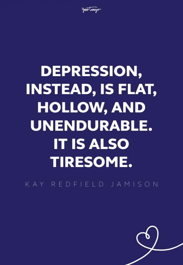 Depression, instead, is flat, hollow, and unendurable. It is also tiresome.