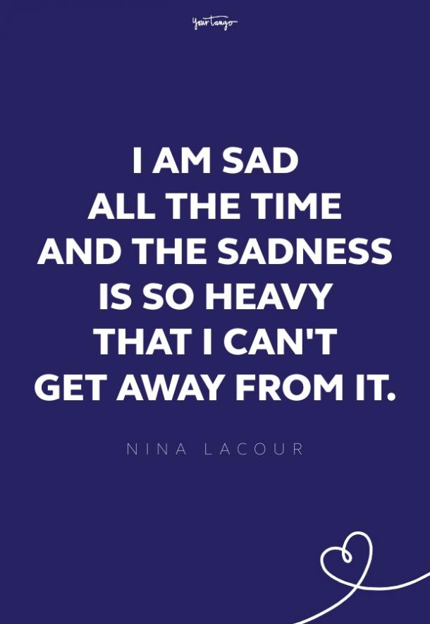 I am sad. I am sad all the time and the sadness is so heavy that I can't get away from it. Not ever.