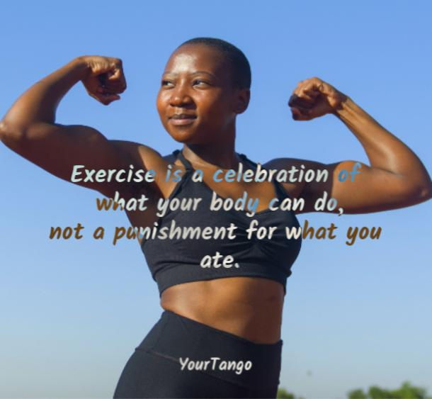 Exercise is a celebration of what your body can do, not a punishment for what you ate.