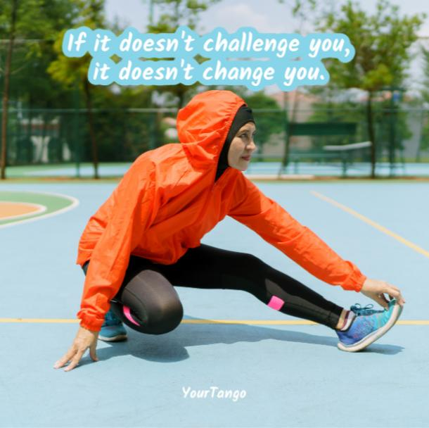 If it doesn't challenge you It doesn't change you.