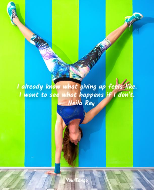 I already know what giving up feels like. I want to see what happens if I don't. Neila Rey
