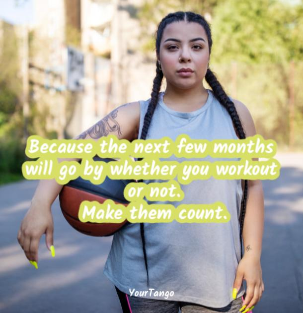 Because the next few months will go by whether you workout or not. Make them count.