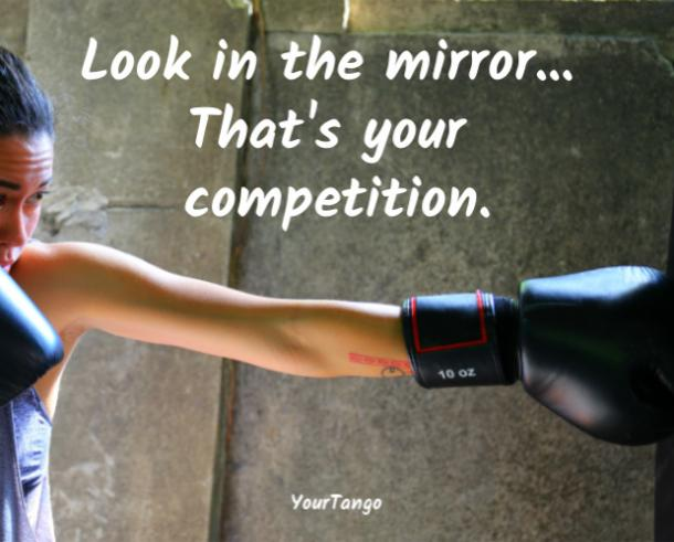 Look in the mirror ... that's your competition.