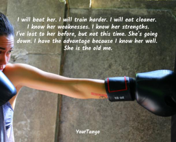 I will beat her. I will train harder. I will eat cleaner. I know her weaknesses. I know her strengths. I've lost to her before, but not this time. She's going down. I have the advantage because I know her well. She is the old me.