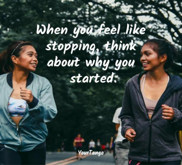When you feel like stopping, think about why you started.