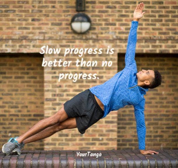 Slow progress is better than no progress.