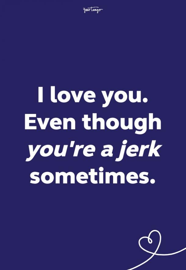 i love you, even though you're a jerk sometimes
