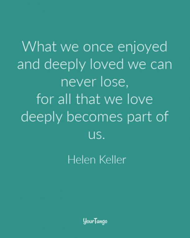 What we once enjoyed and deeply loved we can never lose, for all that we love deeply becomes part of us. Helen Keller