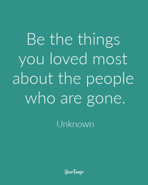 Be the things you loved most about the people who are gone.