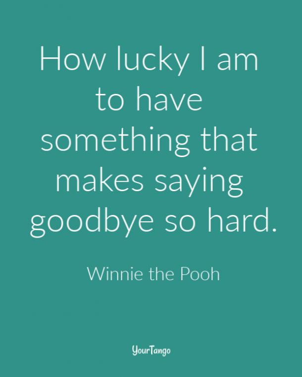 How lucky I am to have something that makes saying goodbye so hard. Winnie the Pooh