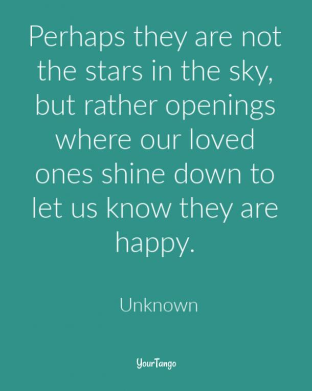Perhaps they are not the stars in the sky, but rather openings where our loved ones shine down to let us know they are happy.