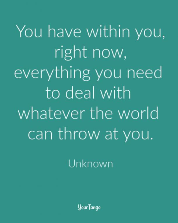 You have within you, right now, everything you need to deal with whatever the world can throw at you.