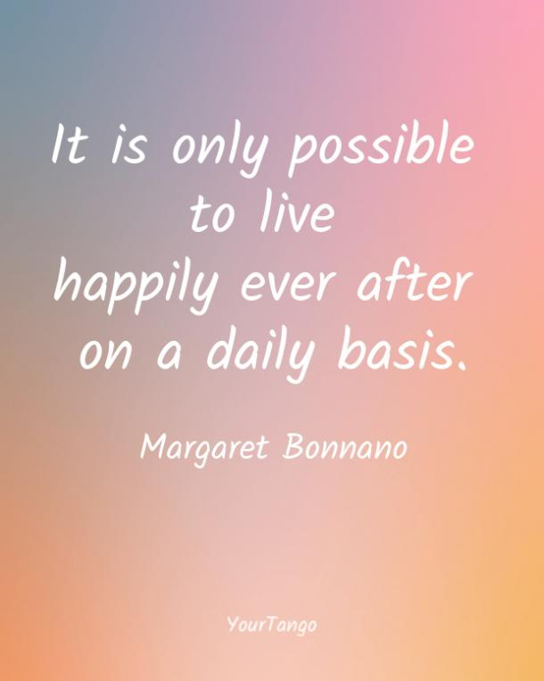 It is only possible to live happily ever after on a daily basis. Margaret Bonnano